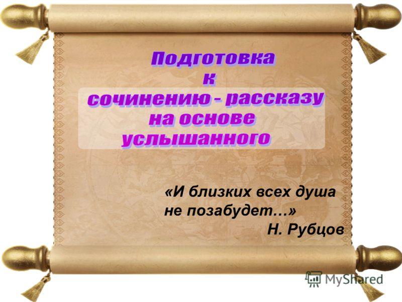 «И близких всех душа не позабудет…» Н. Рубцов