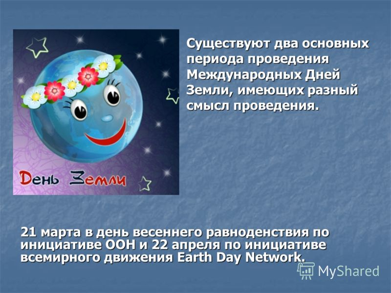 Существуют два основных периода проведения Международных Дней Земли, имеющих разный смысл проведения. 21 марта в день весеннего равноденствия по инициативе ООН и 22 апреля по инициативе всемирного движения Earth Day Network.