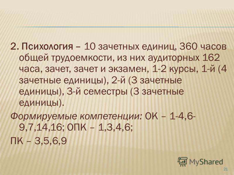 2. Психология – 10 зачетных единиц, 360 часов общей трудоемкости, из них аудиторных 162 часа, зачет, зачет и экзамен, 1-2 курсы, 1-й (4 зачетные единицы), 2-й (3 зачетные единицы), 3-й семестры (3 зачетные единицы). Формируемые компетенции: ОК – 1-4,