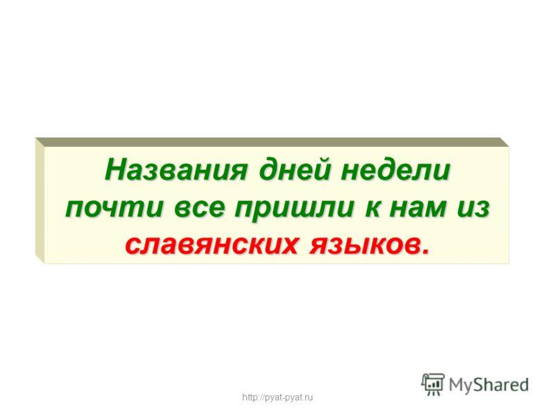 Названия дней недели почти все пришли к нам из славянских языков. http://pyat-pyat.ru
