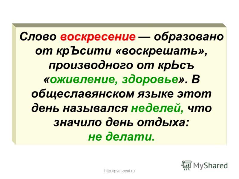воскресение Слово воскресение образовано от крЪсити «воскрешать», производного от крЬсъ «оживление, здоровье». В общеславянском языке этот день назывался неделей, что значило день отдыха: не делати. http://pyat-pyat.ru
