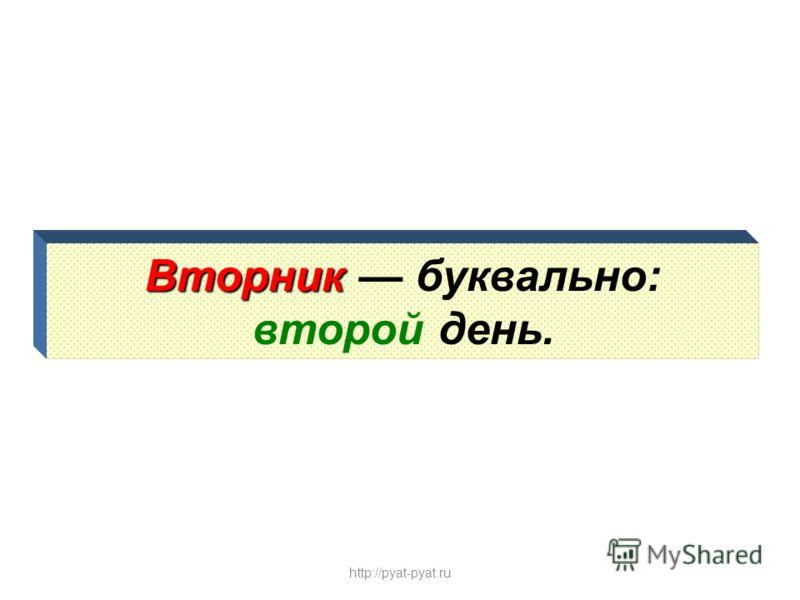 Вторник Вторник буквально: второй день. http://pyat-pyat.ru
