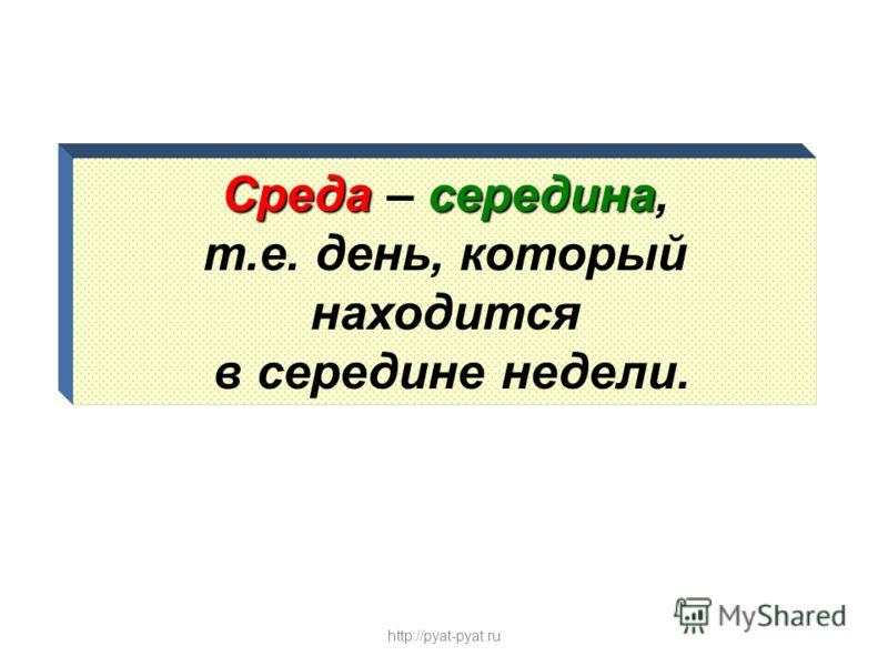 Средасередина Среда – середина, т.е. день, который находится в середине недели. http://pyat-pyat.ru