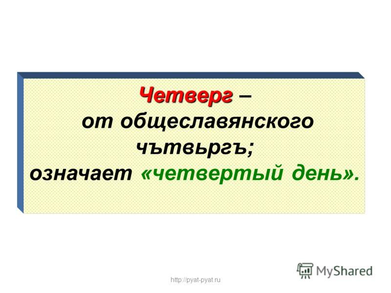Четверг Четверг – от общеславянского чътвьргъ; означает «четвертый день». http://pyat-pyat.ru