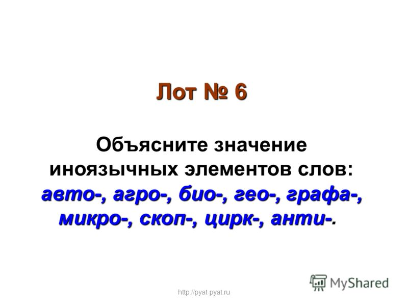 Лот 6 Объясните значение иноязычных элементов слов: авто-, агро-, био-, гео-, графа-, микро-, скоп-, цирк-, анти- авто-, агро-, био-, гео-, графа-, микро-, скоп-, цирк-, анти-. http://pyat-pyat.ru