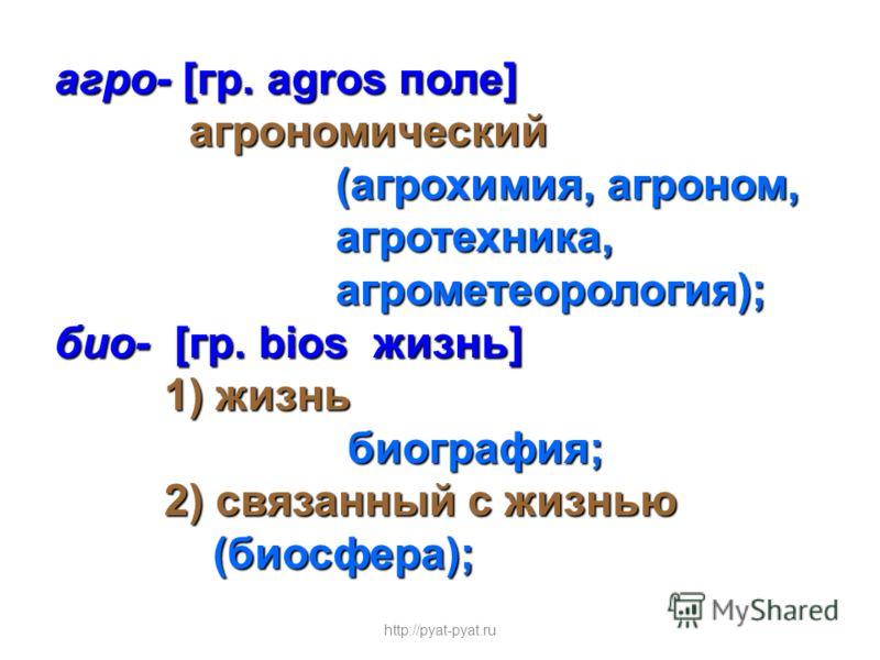 агро- [гр. agros поле] агрономический агрономический (агрохимия, агроном, (агрохимия, агроном, агротехника, агротехника, агрометеорология); агрометеорология); био- [гр. bios жизнь] 1) жизнь 1) жизнь биография; биография; 2) связанный с жизнью 2) связ