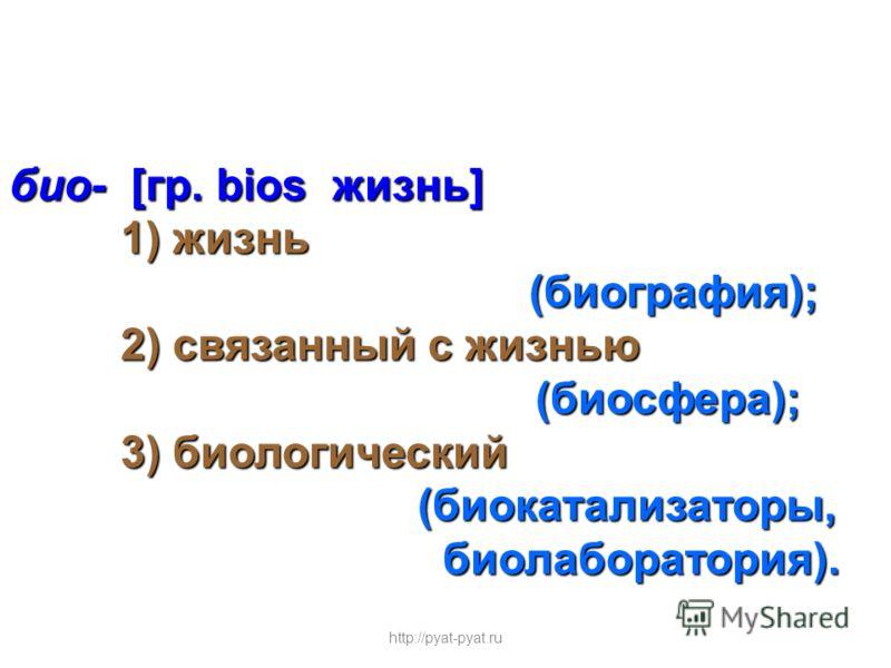 био- [гр. bios жизнь] 1) жизнь 1) жизнь (биография); (биография); 2) связанный с жизнью 2) связанный с жизнью (биосфера); (биосфера); 3) биологический 3) биологический (биокатализаторы, (биокатализаторы, биолаборатория). биолаборатория). http://pyat-