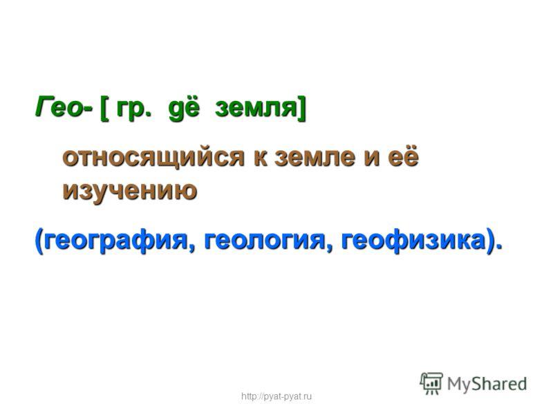 Гео- [ гр. gё земля] относящийся к земле и её изучению (география, геология, геофизика). http://pyat-pyat.ru