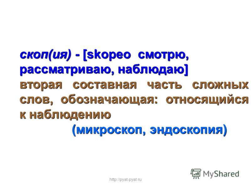 скоп(ия) - [skopeо смотрю, рассматриваю, наблюдаю] вторая составная часть сложных слов, обозначающая: относящийся к наблюдению (микроскоп, эндоскопия) (микроскоп, эндоскопия) http://pyat-pyat.ru