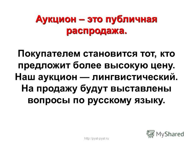 Аукцион – это публичная распродажа. Покупателем становится тот, кто предложит более высокую цену. Наш аукцион лингвистический. На продажу будут выставлены вопросы по русскому языку. http://pyat-pyat.ru