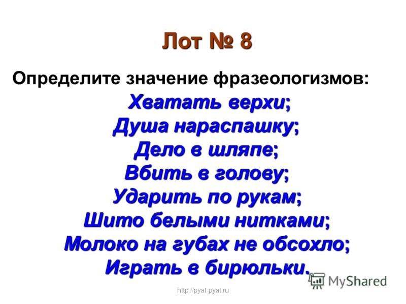 Лот 8 Определите значение фразеологизмов: Хватать верхи; Душа нараспашку; Дело в шляпе; Вбить в голову; Ударить по рукам; Шито белыми нитками; Молоко на губах не обсохло; Играть в бирюльки. http://pyat-pyat.ru