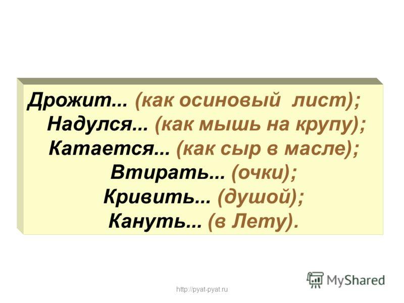 Дрожит... (как осиновый лист); Надулся... (как мышь на крупу); Катается... (как сыр в масле); Втирать... (очки); Кривить... (душой); Кануть... (в Лету). http://pyat-pyat.ru