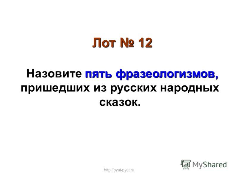 Лот 12 пять фразеологизмов, Назовите пять фразеологизмов, пришедших из русских народных сказок. http://pyat-pyat.ru