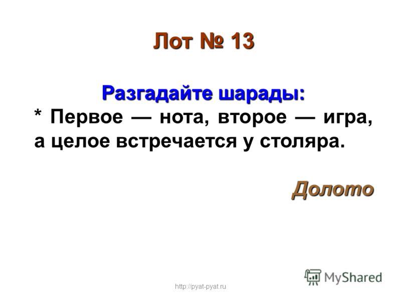 Лот 13 Разгадайте шарады: * Первое нота, второе игра, а целое встречается у столяра. Долото http://pyat-pyat.ru