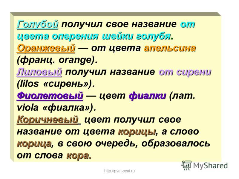 Голубойот цвета оперения шейки голубя. Оранжевыйот цвета апельсина Голубой получил свое название от цвета оперения шейки голубя. Оранжевый от цвета апельсина (франц. оrаngе). Лиловыйот сирени Лиловый получил название от сирени (lilos «сирень»). Фиоле
