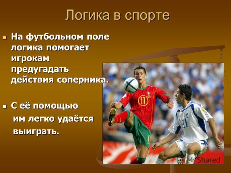 Логика в спорте На футбольном поле логика помогает игрокам предугадать действия соперника. На футбольном поле логика помогает игрокам предугадать действия соперника. С её помощью С её помощью им легко удаётся им легко удаётся выиграть. выиграть.