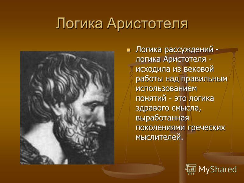 Логика Аристотеля Логика рассуждений - логика Аристотеля - исходила из вековой работы над правильным использованием понятий - это логика здравого смысла, выработанная поколениями греческих мыслителей.