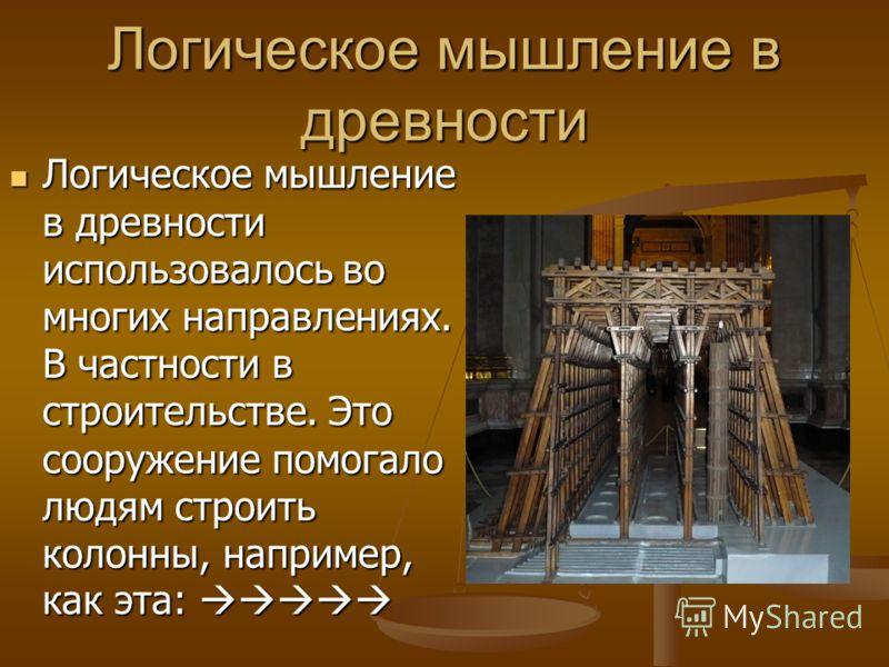 Логическое мышление в древности Логическое мышление в древности использовалось во многих направлениях. В частности в строительстве. Это сооружение помогало людям строить колонны, например, как эта: Логическое мышление в древности использовалось во мн