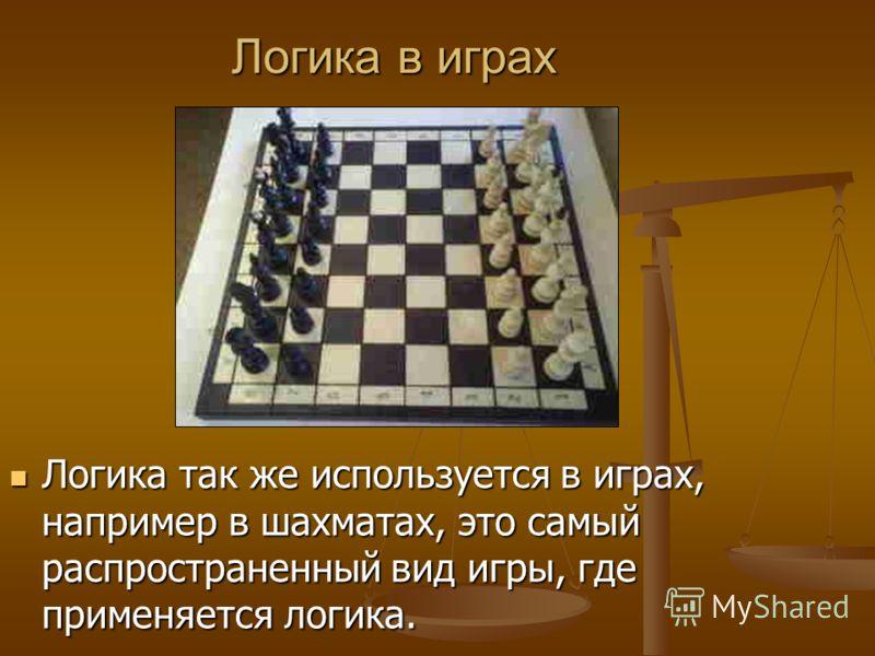 Логика в играх Логика так же используется в играх, например в шахматах, это самый распространенный вид игры, где применяется логика. Логика так же используется в играх, например в шахматах, это самый распространенный вид игры, где применяется логика.