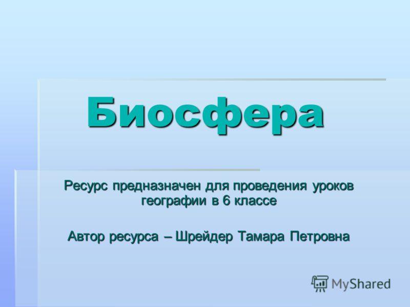 Биосфера Ресурс предназначен для проведения уроков географии в 6 классе Автор ресурса – Шрейдер Тамара Петровна