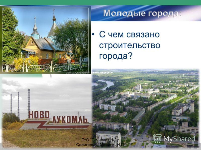С чем связано строительство города? ГУО Гимназия 2 г. Солигорска Маринич Н.П.
