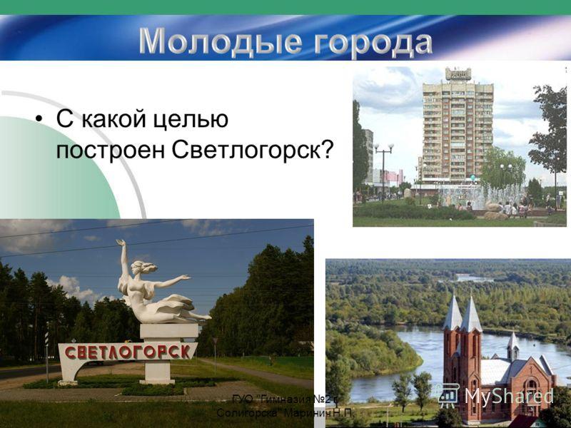С какой целью построен Светлогорск? ГУО Гимназия 2 г. Солигорска Маринич Н.П.