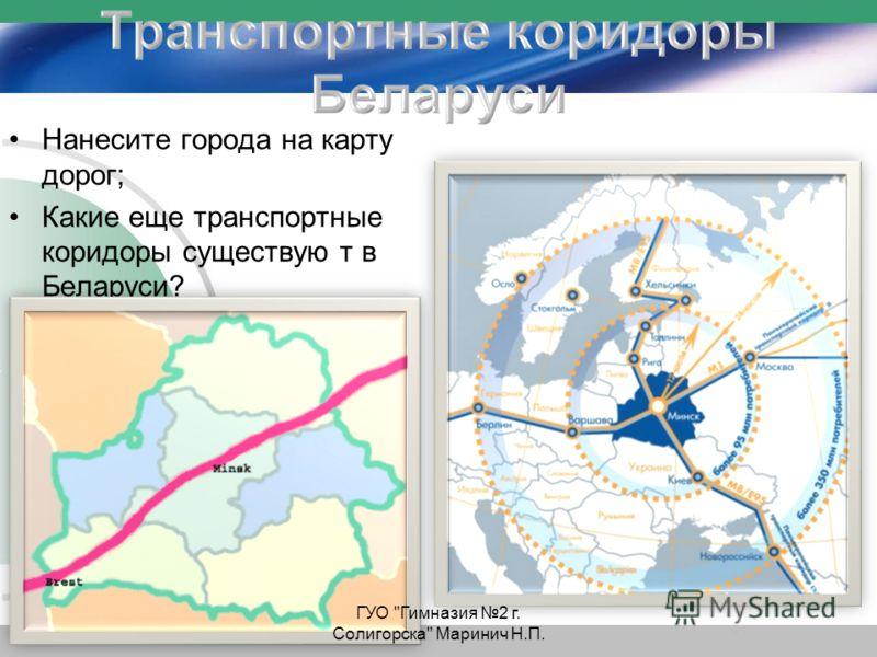 Нанесите города на карту дорог; Какие еще транспортные коридоры существую т в Беларуси? ГУО Гимназия 2 г. Солигорска Маринич Н.П.