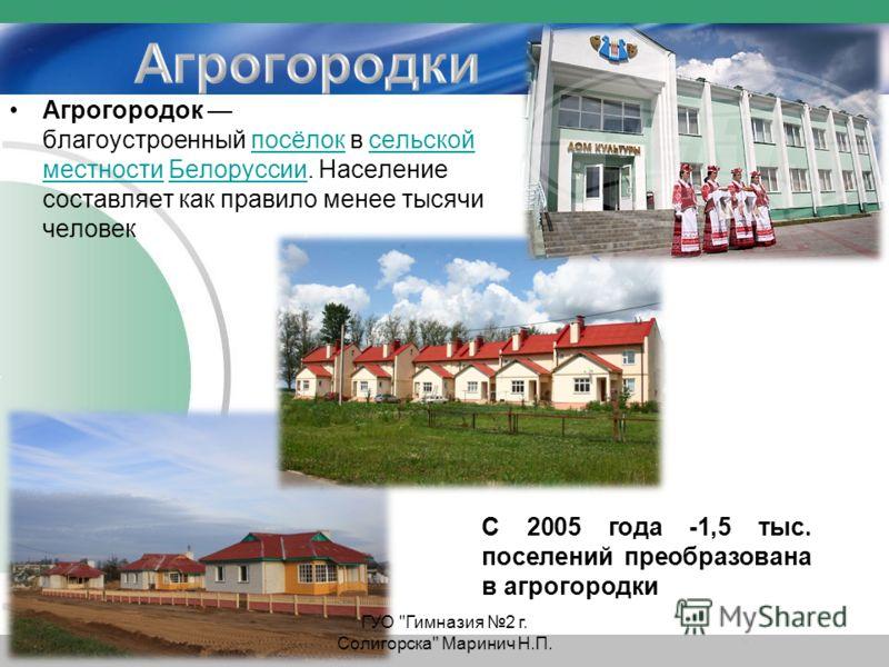 Агрогородок благоустроенный посёлок в сельской местности Белоруссии. Население составляет как правило менее тысячи человекпосёлоксельской местностиБелоруссии С 2005 года -1,5 тыс. поселений преобразована в агрогородки ГУО