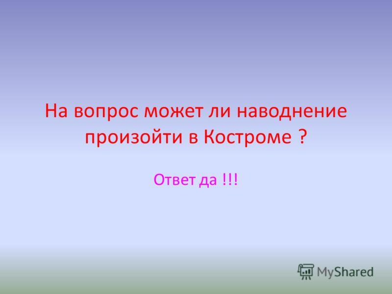 На вопрос может ли наводнение произойти в Костроме ? Ответ да !!!