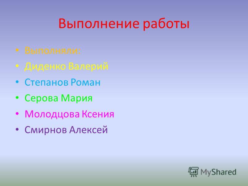 Выполнение работы Выполняли: Диденко Валерий Степанов Роман Серова Мария Молодцова Ксения Смирнов Алексей