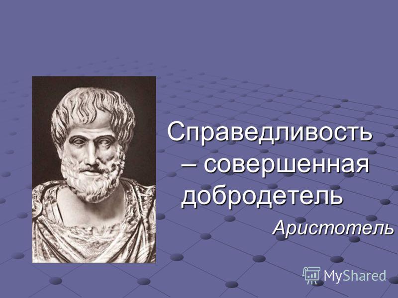 Справедливость – совершенная добродетель Аристотель