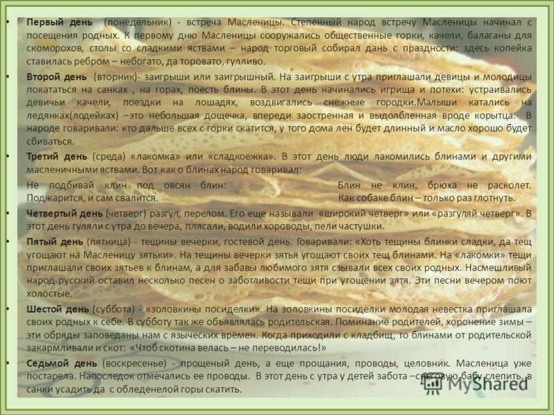 Первый день (понедельник) - встреча Масленицы. Степенный народ встречу Масленицы начинал с посещения родных. К первому дню Масленицы сооружались общественные горки, качели, балаганы для скоморохов, столы со сладкими яствами – народ торговый собирал д