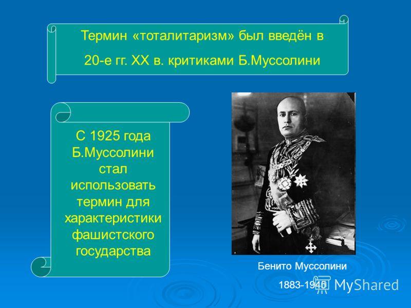 Термин «тоталитаризм» был введён в 20-е гг. ХХ в. критиками Б.Муссолини С 1925 года Б.Муссолини стал использовать термин для характеристики фашистского государства Бенито Муссолини 1883-1945