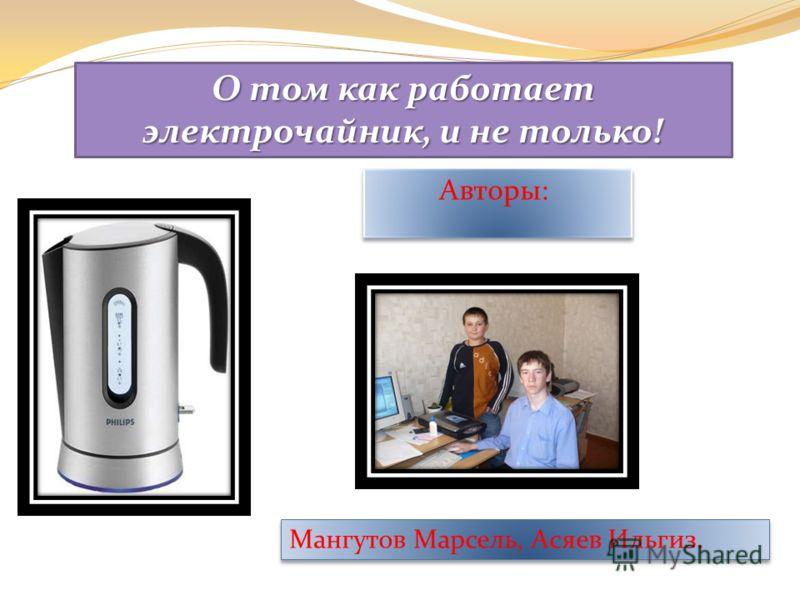 Авторы: О том как работает электрочайник, и не только! Мангутов Марсель, Асяев Ильгиз.