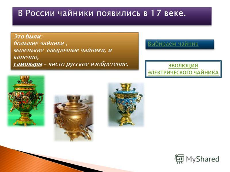 В России чайники появились в 17 веке. Это были: большие чайники, маленькие заварочные чайники, и конечно, самовары - чисто русское изобретение. Это были: большие чайники, маленькие заварочные чайники, и конечно, самовары - чисто русское изобретение.