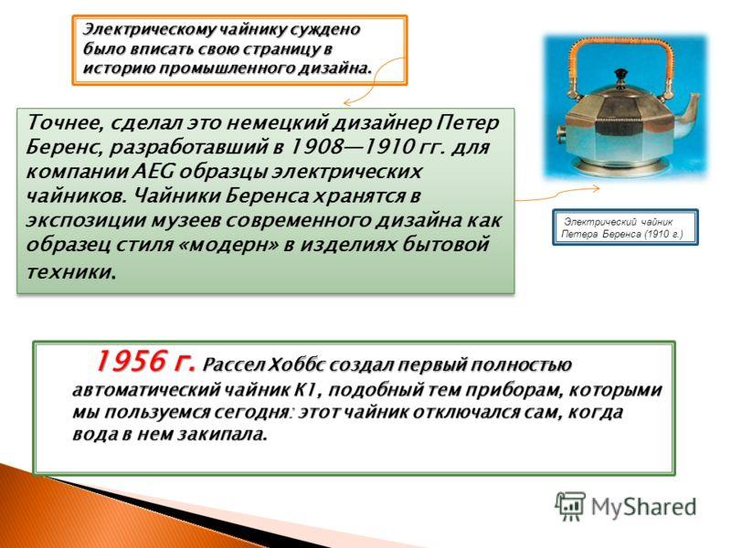 1956 г. Рассел Хоббс создал первый полностью автоматический чайник К1, подобный тем приборам, которыми мы пользуемся сегодня: этот чайник отключался сам, когда вода в нем закипала. 1956 г. Рассел Хоббс создал первый полностью автоматический чайник К1