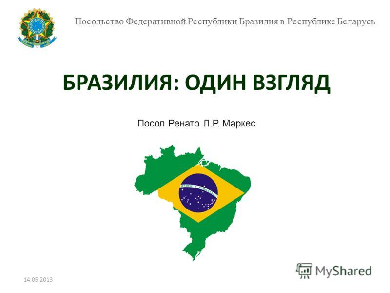 Посольство Федеративной Республики Бразилия в Республике Беларусь БРАЗИЛИЯ: ОДИН ВЗГЛЯД Посол Ренато Л.Р. Маркес 14.05.2013