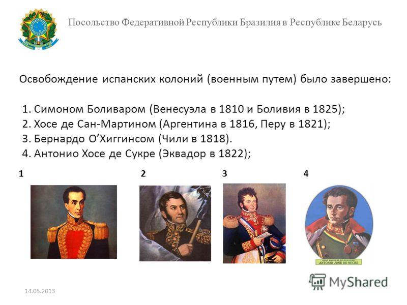 Посольство Федеративной Республики Бразилия в Республике Беларусь 12341234 Освобождение испанских колоний (военным путем) было завершено: 1. Симоном Боливаром (Венесуэла в 1810 и Боливия в 1825); 2. Хосе де Сан-Мартином (Аргентина в 1816, Перу в 1821