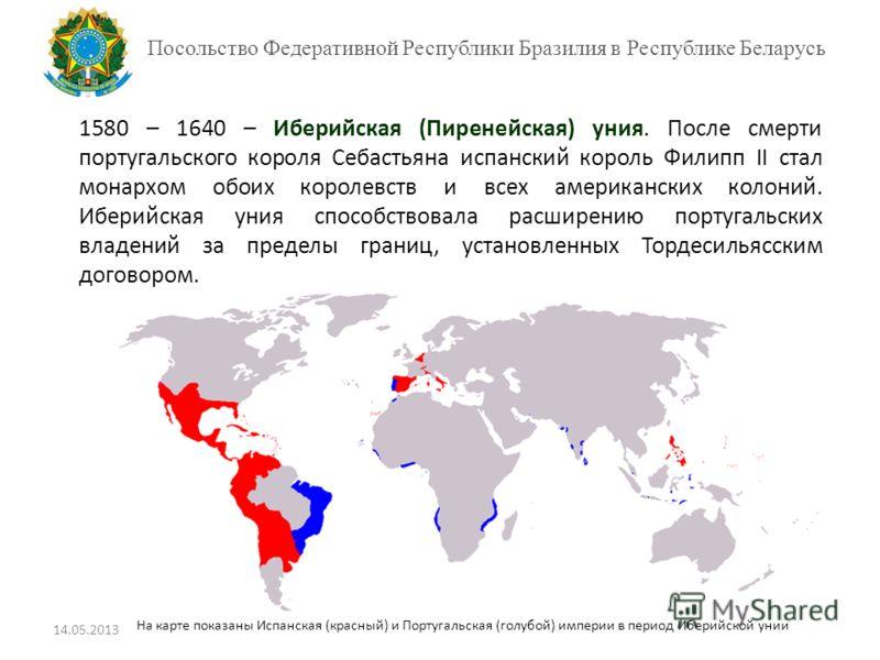 Посольство Федеративной Республики Бразилия в Республике Беларусь 1580 – 1640 – Иберийская (Пиренейская) уния. После смерти португальского короля Себастьяна испанский король Филипп II стал монархом обоих королевств и всех американских колоний. Иберий
