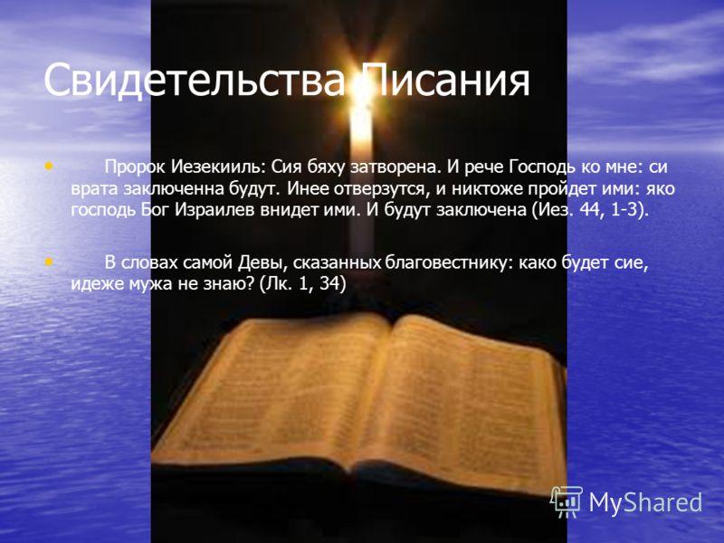 Свидетельства Писания Пророк Иезекииль: Сия бяху затворена. И рече Господь ко мне: си врата заключенна будут. Инее отверзутся, и никтоже пройдет ими: яко господь Бог Израилев внидет ими. И будут заключена (Иез. 44, 1-3). В словах самой Девы, сказанны