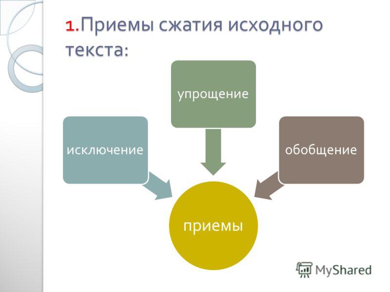 1. Приемы сжатия исходного текста : приемы исключениеупрощениеобобщение
