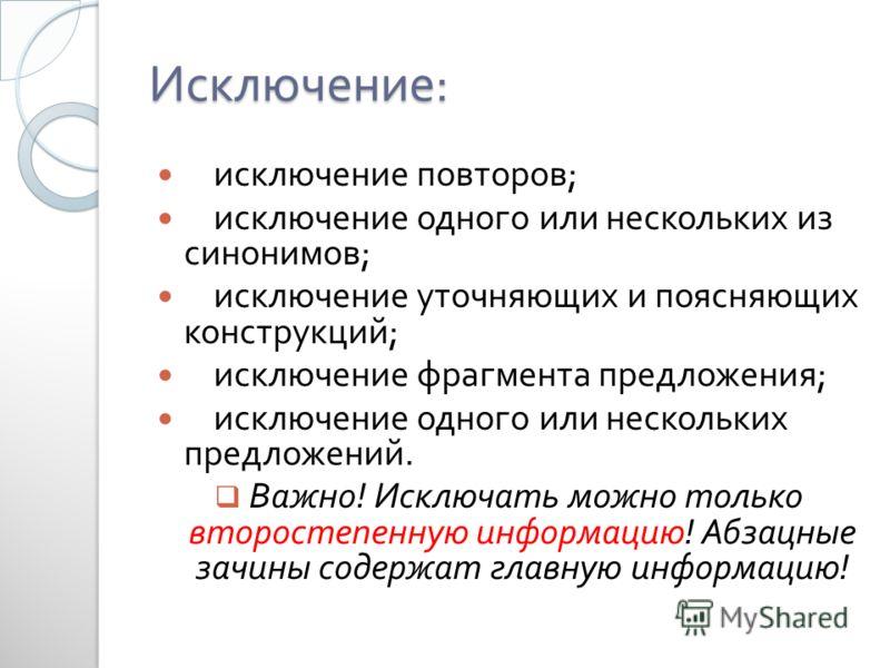 Исключение : исключение повторов ; исключение одного или нескольких из синонимов ; исключение уточняющих и поясняющих конструкций ; исключение фрагмента предложения ; исключение одного или нескольких предложений. Важно ! Исключать можно только второс