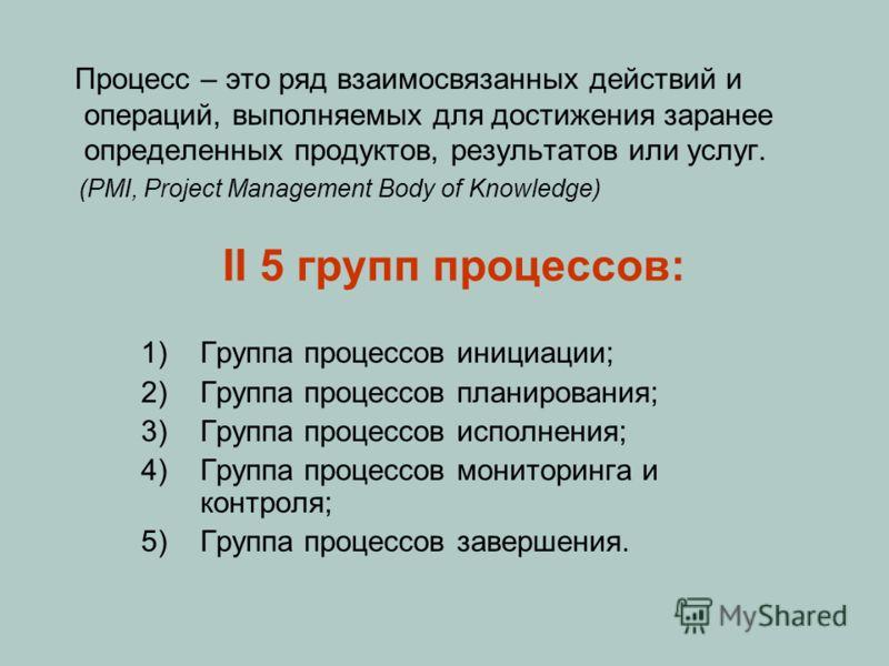 II 5 групп процессов: 1)Группа процессов инициации; 2)Группа процессов планирования; 3)Группа процессов исполнения; 4)Группа процессов мониторинга и контроля; 5)Группа процессов завершения. Процесс – это ряд взаимосвязанных действий и операций, выпол