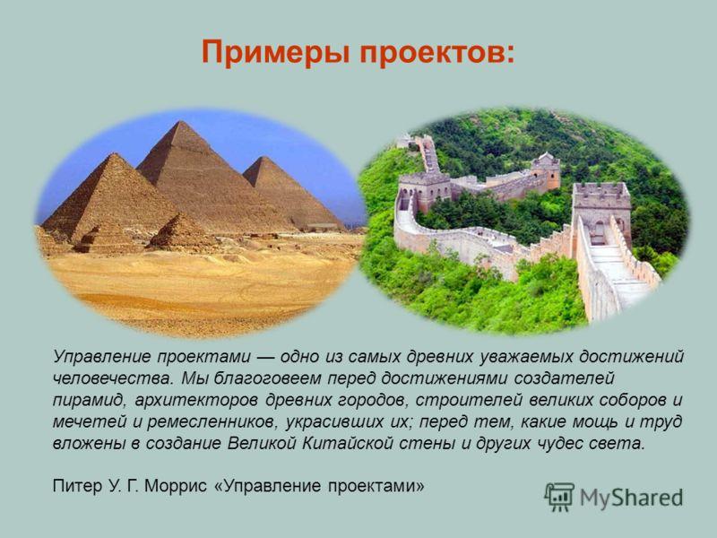 Примеры проектов: Управление проектами одно из самых древних уважаемых достижений человечества. Мы благоговеем перед достижениями создателей пирамид, архитекторов древних городов, строителей великих соборов и мечетей и ремесленников, украсивших их; п