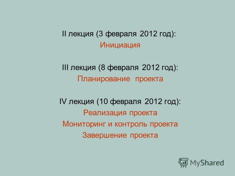 II лекция (3 февраля 2012 год): Инициация III лекция (8 февраля 2012 год): Планирование проекта IV лекция (10 февраля 2012 год): Реализация проекта Мониторинг и контроль проекта Завершение проекта