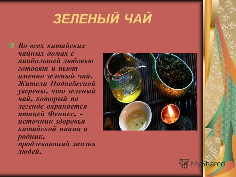 ЗЕЛЕНЫЙ ЧАЙ Во всех китайских чайных домах с наибольшей любовью готовят и пьют именно зеленый чай. Жители Поднебесной уверены, что зеленый чай, который по легенде охраняется птицей Феникс, - источник здоровья китайской нации и родник, продлевающий жи