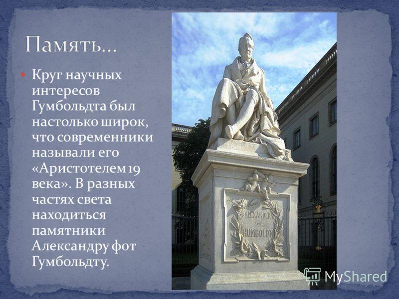 Круг научных интересов Гумбольдта был настолько широк, что современники называли его «Аристотелем 19 века». В разных частях света находиться памятники Александру фот Гумбольдту.