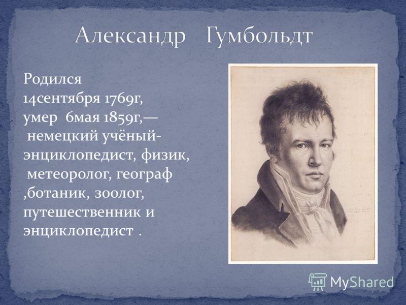 Родился 14сентября 1769г, умер 6мая 1859г, немецкий учёный- энциклопедист, физик, метеоролог, географ,ботаник, зоолог, путешественник и энциклопедист.