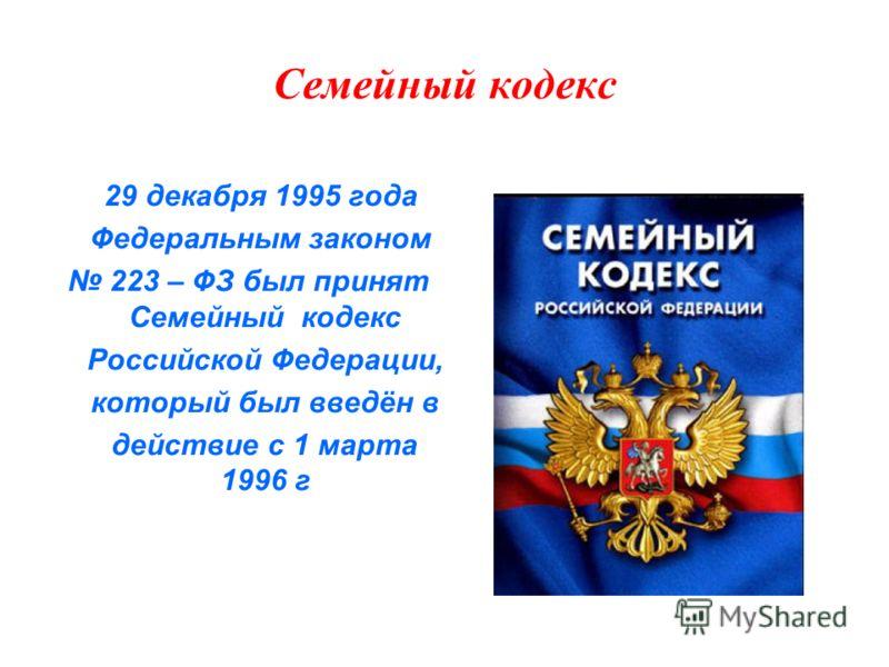 Семейный кодекс 29 декабря 1995 года Федеральным законом 223 – ФЗ был принят Семейный кодекс Российской Федерации, который был введён в действие с 1 марта 1996 г