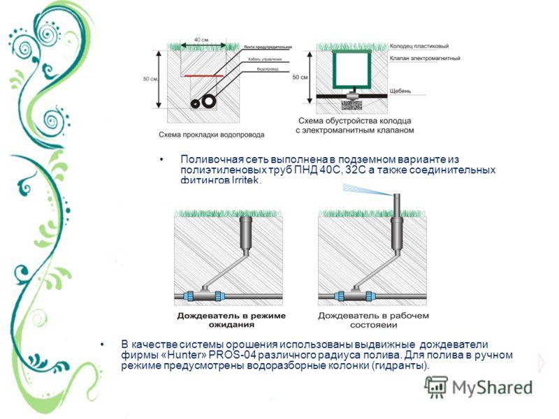 Поливочная сеть выполнена в подземном варианте из полиэтиленовых труб ПНД 40С, 32С а также соединительных фитингов Irritek. В качестве системы орошения использованы выдвижные дождеватели фирмы «Hunter» PROS-04 различного радиуса полива. Для полива в